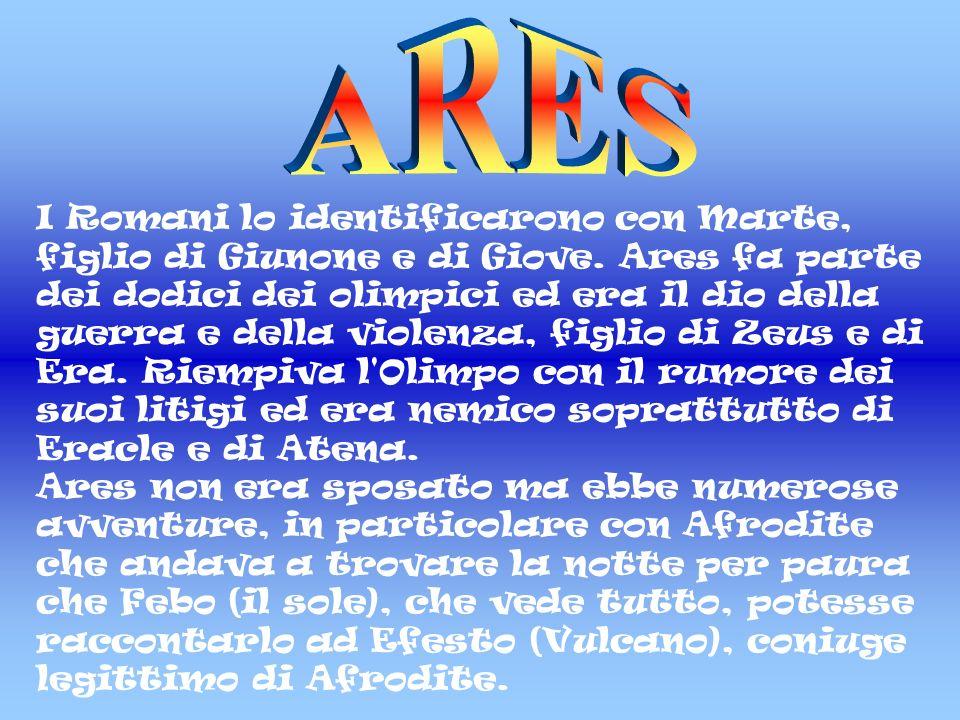 I Romani lo identificarono con Marte, figlio di Giunone e di Giove. Ares fa parte dei dodici dei olimpici ed era il dio della guerra e della violenza,