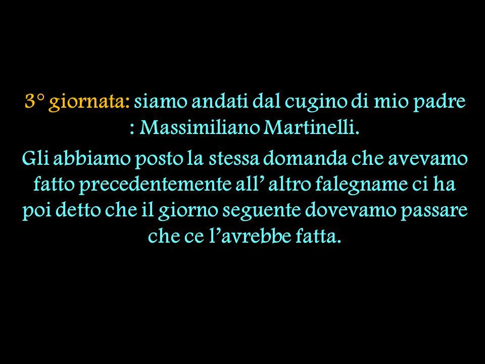 3° giornata: siamo andati dal cugino di mio padre : Massimiliano Martinelli. Gli abbiamo posto la stessa domanda che avevamo fatto precedentemente all