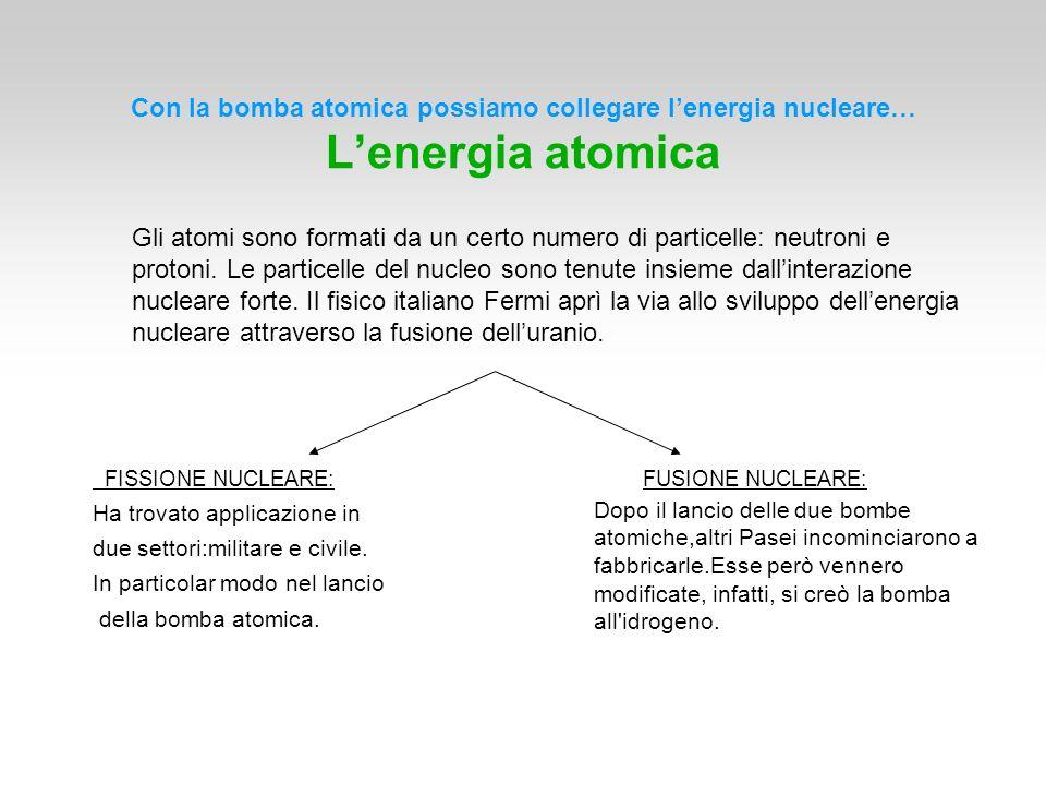 Con la bomba atomica possiamo collegare lenergia nucleare… Lenergia atomica Gli atomi sono formati da un certo numero di particelle: neutroni e proton