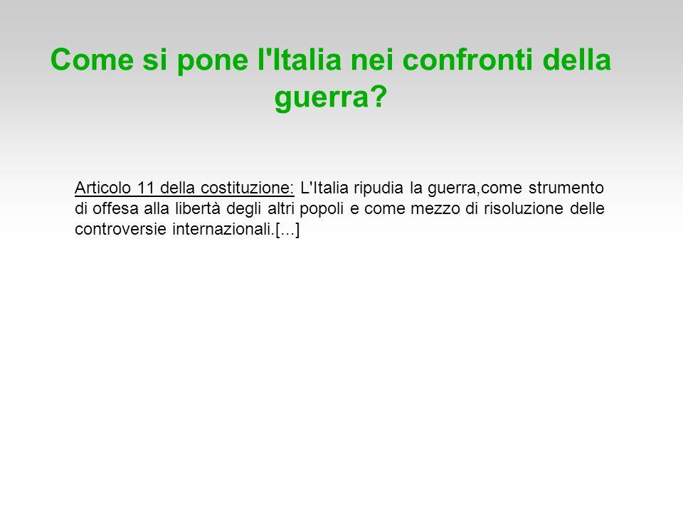 Come si pone l'Italia nei confronti della guerra? Articolo 11 della costituzione: L'Italia ripudia la guerra,come strumento di offesa alla libertà deg