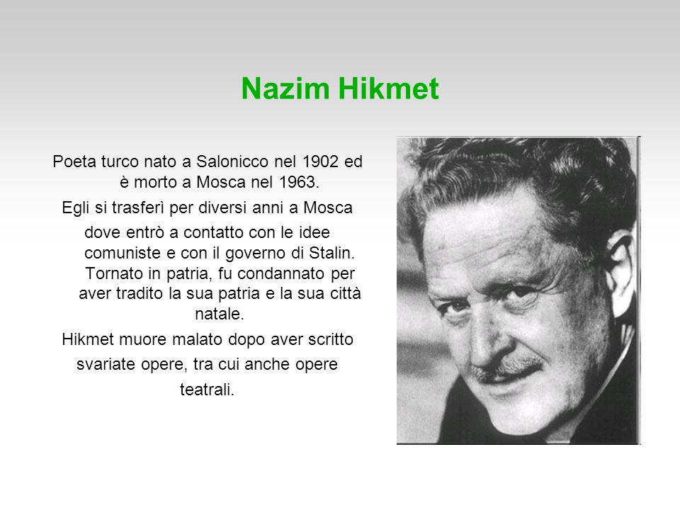 Nazim Hikmet Poeta turco nato a Salonicco nel 1902 ed è morto a Mosca nel 1963. Egli si trasferì per diversi anni a Mosca dove entrò a contatto con le