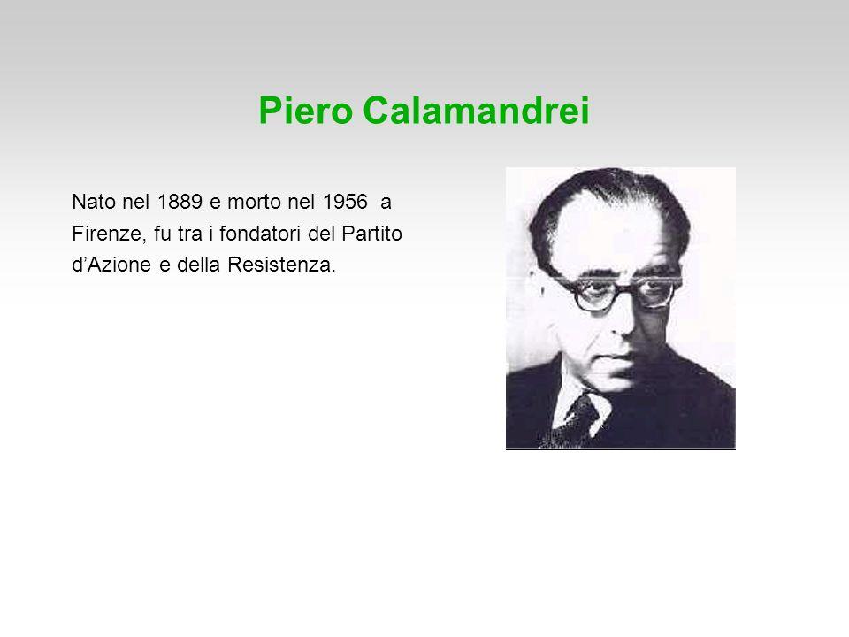 Piero Calamandrei Nato nel 1889 e morto nel 1956 a Firenze, fu tra i fondatori del Partito dAzione e della Resistenza.
