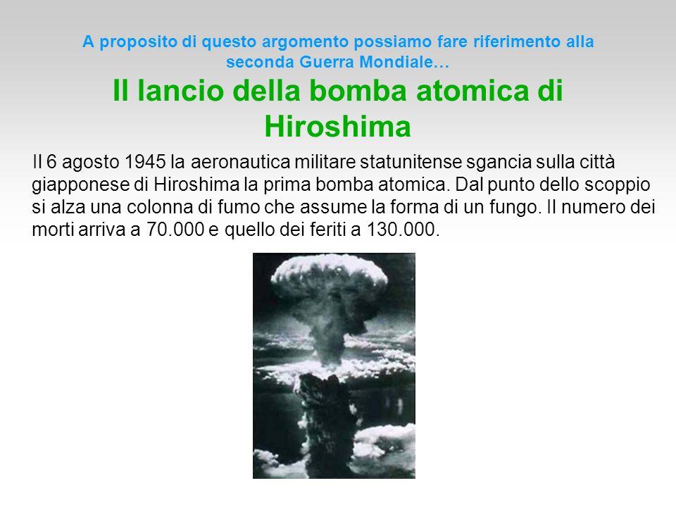 A proposito di questo argomento possiamo fare riferimento alla seconda Guerra Mondiale… Il lancio della bomba atomica di Hiroshima Il 6 agosto 1945 la