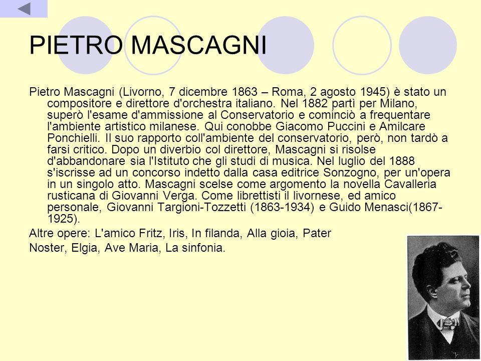 PIETRO MASCAGNI Pietro Mascagni (Livorno, 7 dicembre 1863 – Roma, 2 agosto 1945) è stato un compositore e direttore d'orchestra italiano. Nel 1882 par