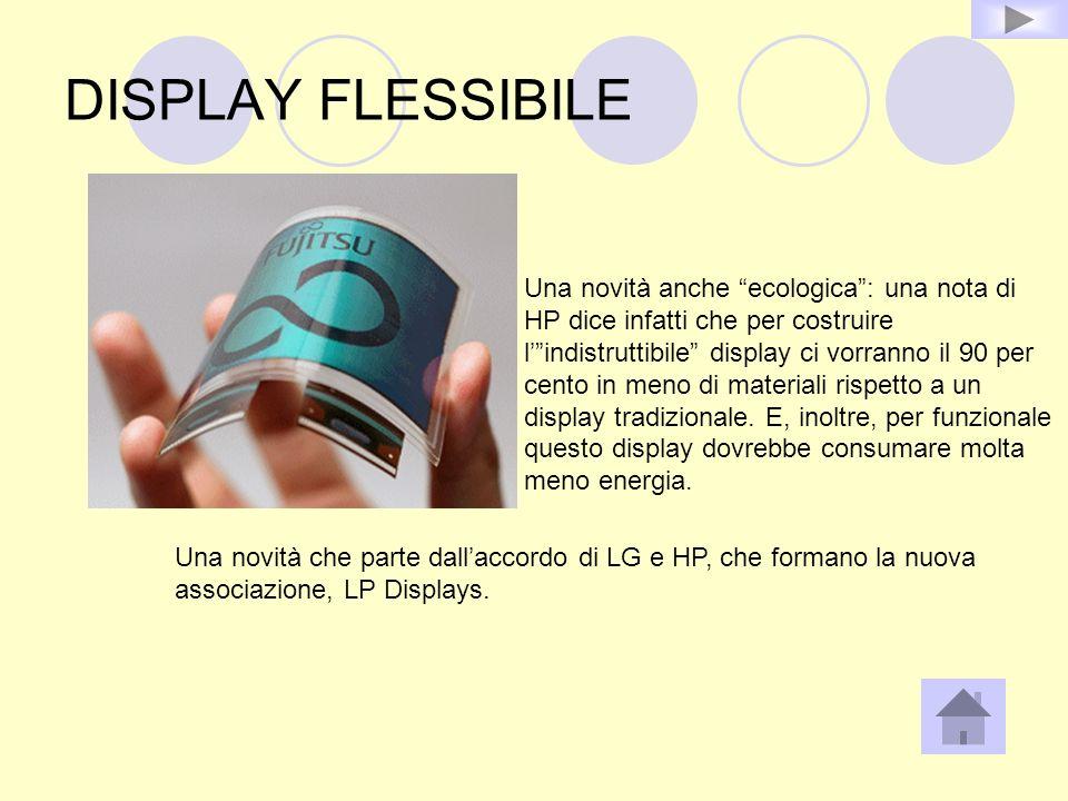 DISPLAY FLESSIBILE Una novità anche ecologica: una nota di HP dice infatti che per costruire lindistruttibile display ci vorranno il 90 per cento in m