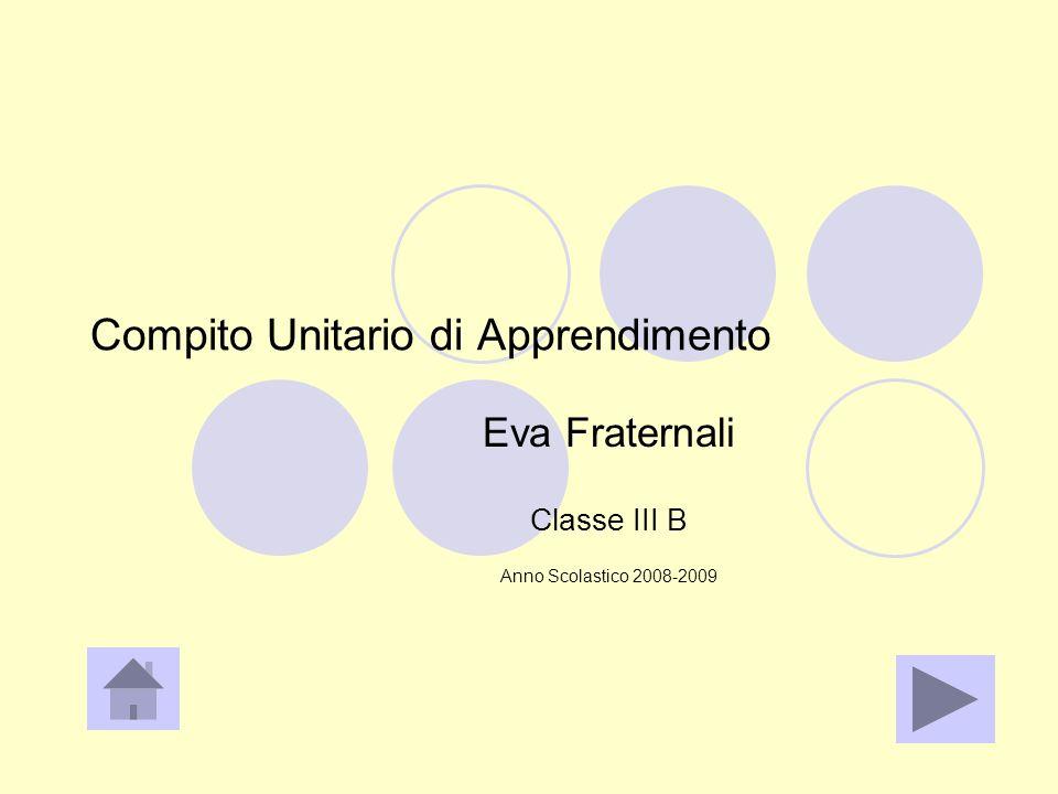Compito Unitario di Apprendimento Eva Fraternali Classe III B Anno Scolastico 2008-2009