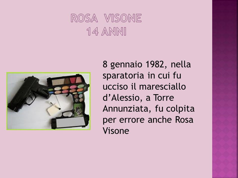 8 gennaio 1982, nella sparatoria in cui fu ucciso il maresciallo dAlessio, a Torre Annunziata, fu colpita per errore anche Rosa Visone