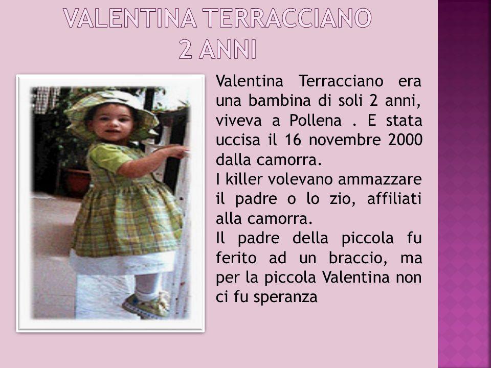 Valentina Terracciano era una bambina di soli 2 anni, viveva a Pollena. E stata uccisa il 16 novembre 2000 dalla camorra. I killer volevano ammazzare