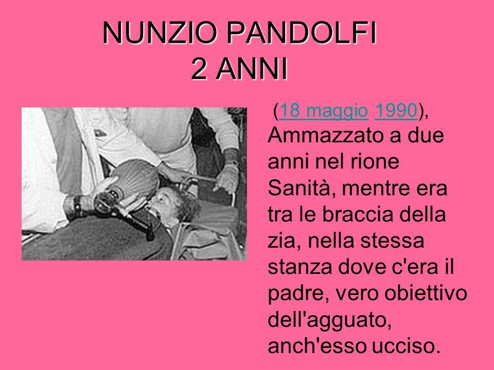 NUNZIO PANDOLFI 2 ANNI (18 maggio 1990), Ammazzato a due anni nel rione Sanità, mentre era tra le braccia della zia, nella stessa stanza dove c era il padre, vero obiettivo dell agguato, anch esso ucciso.18 maggio1990