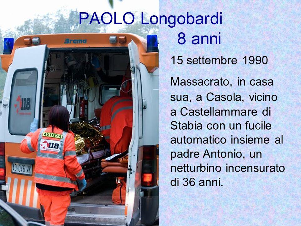 PAOLO Longobardi 8 anni 15 settembre 1990 Massacrato, in casa sua, a Casola, vicino a Castellammare di Stabia con un fucile automatico insieme al padre Antonio, un netturbino incensurato di 36 anni.