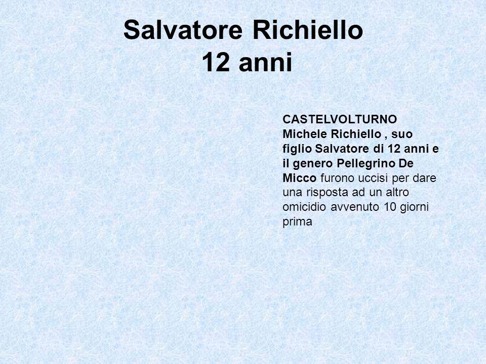 Salvatore Richiello 12 anni CASTELVOLTURNO Michele Richiello, suo figlio Salvatore di 12 anni e il genero Pellegrino De Micco furono uccisi per dare una risposta ad un altro omicidio avvenuto 10 giorni prima