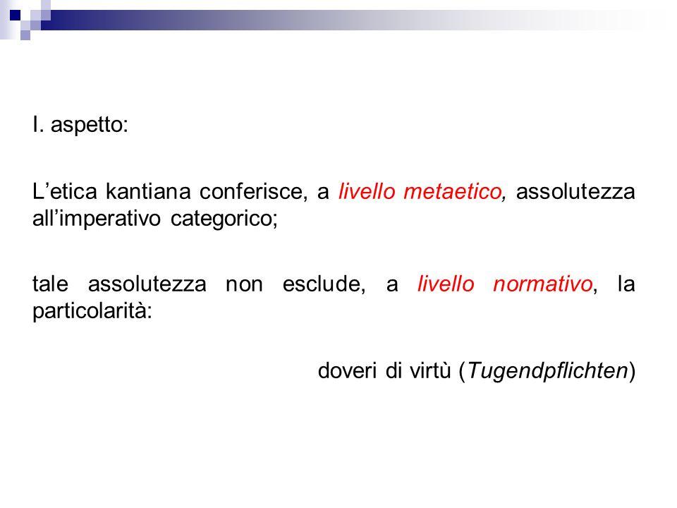 I. aspetto: Letica kantiana conferisce, a livello metaetico, assolutezza allimperativo categorico; tale assolutezza non esclude, a livello normativo,