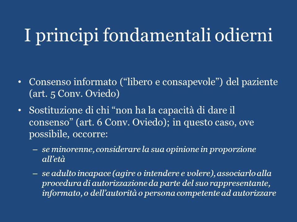 I principi fondamentali odierni Consenso informato (libero e consapevole) del paziente (art. 5 Conv. Oviedo) Sostituzione di chi non ha la capacità di