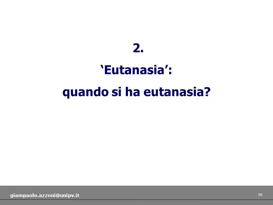 16 giampaolo.azzoni@unipv.it 2. Eutanasia: quando si ha eutanasia?