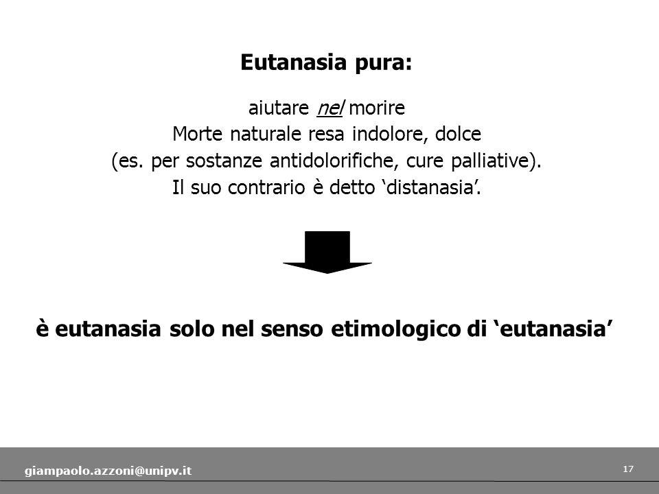 17 giampaolo.azzoni@unipv.it è eutanasia solo nel senso etimologico di eutanasia Eutanasia pura: aiutare nel morire Morte naturale resa indolore, dolce (es.