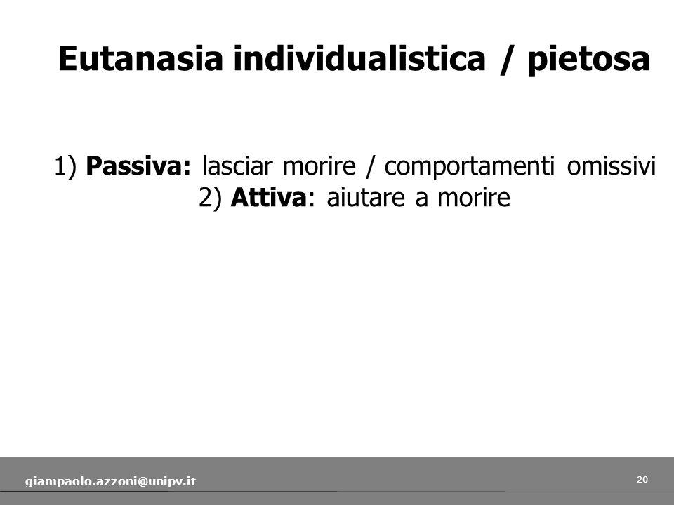 20 giampaolo.azzoni@unipv.it Eutanasia individualistica / pietosa 1) Passiva: lasciar morire / comportamenti omissivi 2) Attiva: aiutare a morire