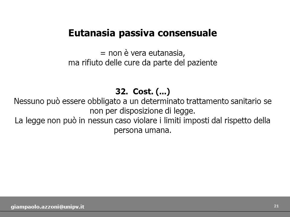 21 giampaolo.azzoni@unipv.it Eutanasia passiva consensuale = non è vera eutanasia, ma rifiuto delle cure da parte del paziente 32. Cost. (...) Nessuno