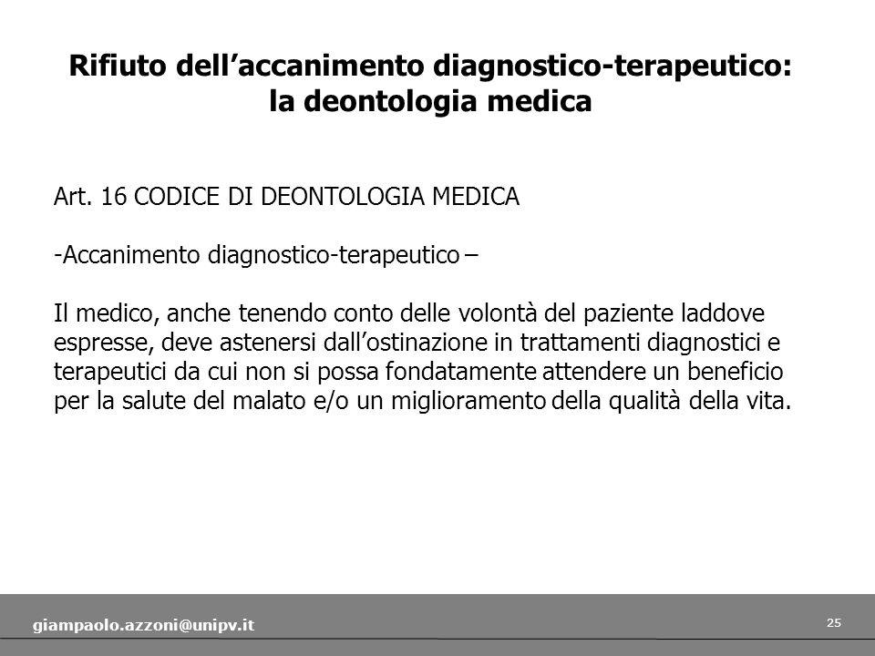 25 giampaolo.azzoni@unipv.it Rifiuto dellaccanimento diagnostico-terapeutico: la deontologia medica Art. 16 CODICE DI DEONTOLOGIA MEDICA -Accanimento