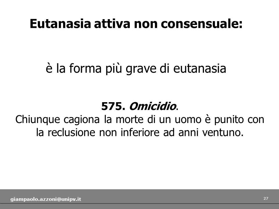 27 giampaolo.azzoni@unipv.it Eutanasia attiva non consensuale: è la forma più grave di eutanasia 575. Omicidio. Chiunque cagiona la morte di un uomo è