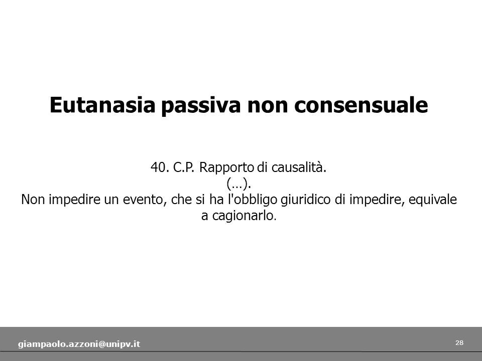 28 giampaolo.azzoni@unipv.it Eutanasia passiva non consensuale 40. C.P. Rapporto di causalità. (…). Non impedire un evento, che si ha l'obbligo giurid