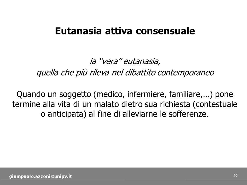 29 giampaolo.azzoni@unipv.it Eutanasia attiva consensuale la vera eutanasia, quella che più rileva nel dibattito contemporaneo Quando un soggetto (med