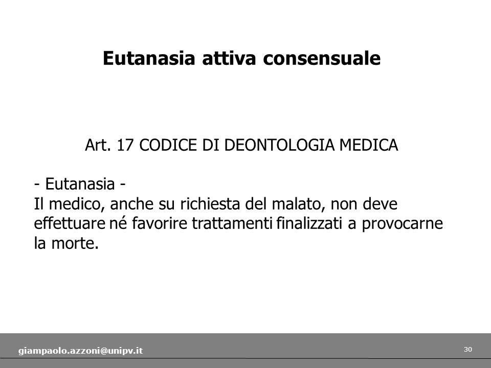 30 giampaolo.azzoni@unipv.it Eutanasia attiva consensuale Art. 17 CODICE DI DEONTOLOGIA MEDICA - Eutanasia - Il medico, anche su richiesta del malato,
