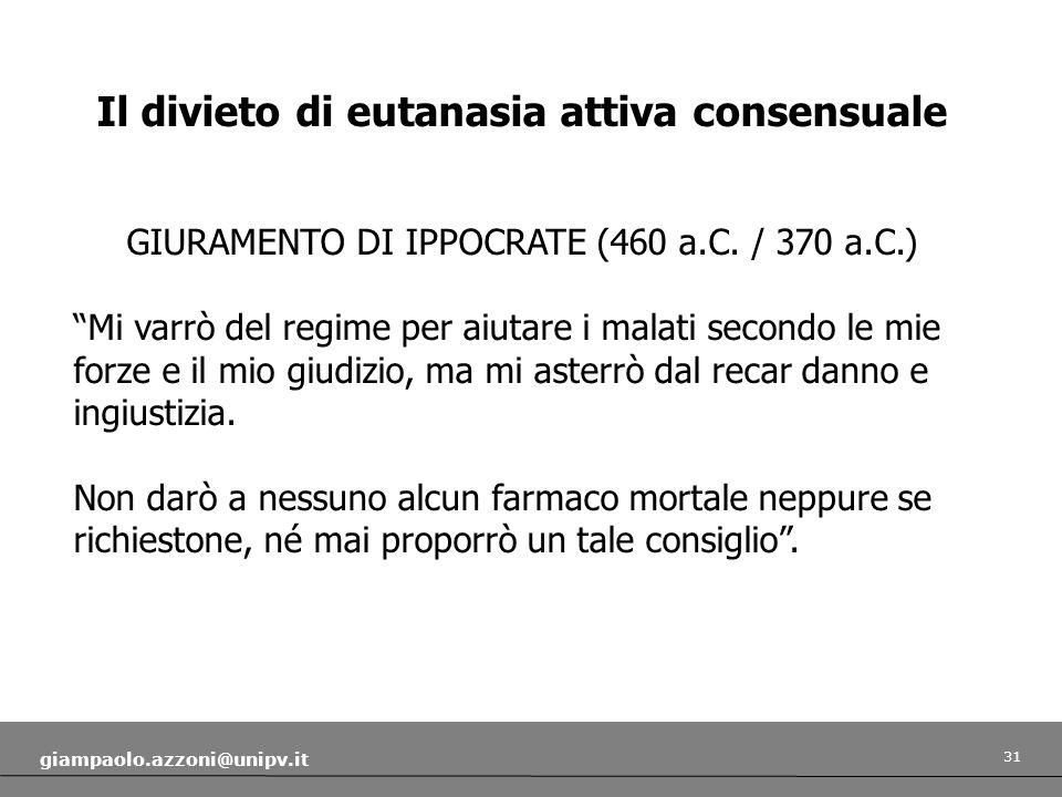 31 giampaolo.azzoni@unipv.it Il divieto di eutanasia attiva consensuale GIURAMENTO DI IPPOCRATE (460 a.C. / 370 a.C.) Mi varrò del regime per aiutare