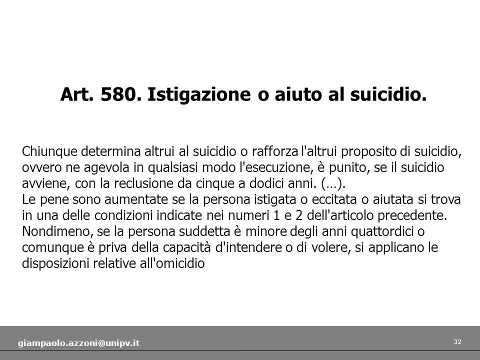 32 giampaolo.azzoni@unipv.it Art. 580. Istigazione o aiuto al suicidio. Chiunque determina altrui al suicidio o rafforza l'altrui proposito di suicidi