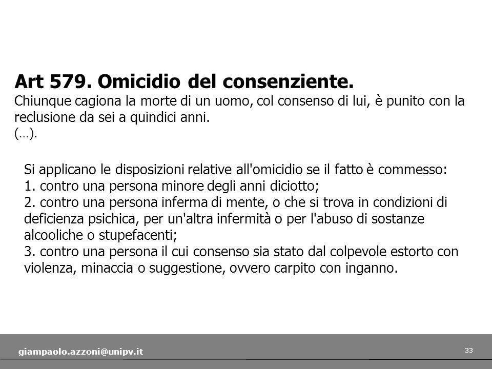 33 giampaolo.azzoni@unipv.it Art 579. Omicidio del consenziente. Chiunque cagiona la morte di un uomo, col consenso di lui, è punito con la reclusione