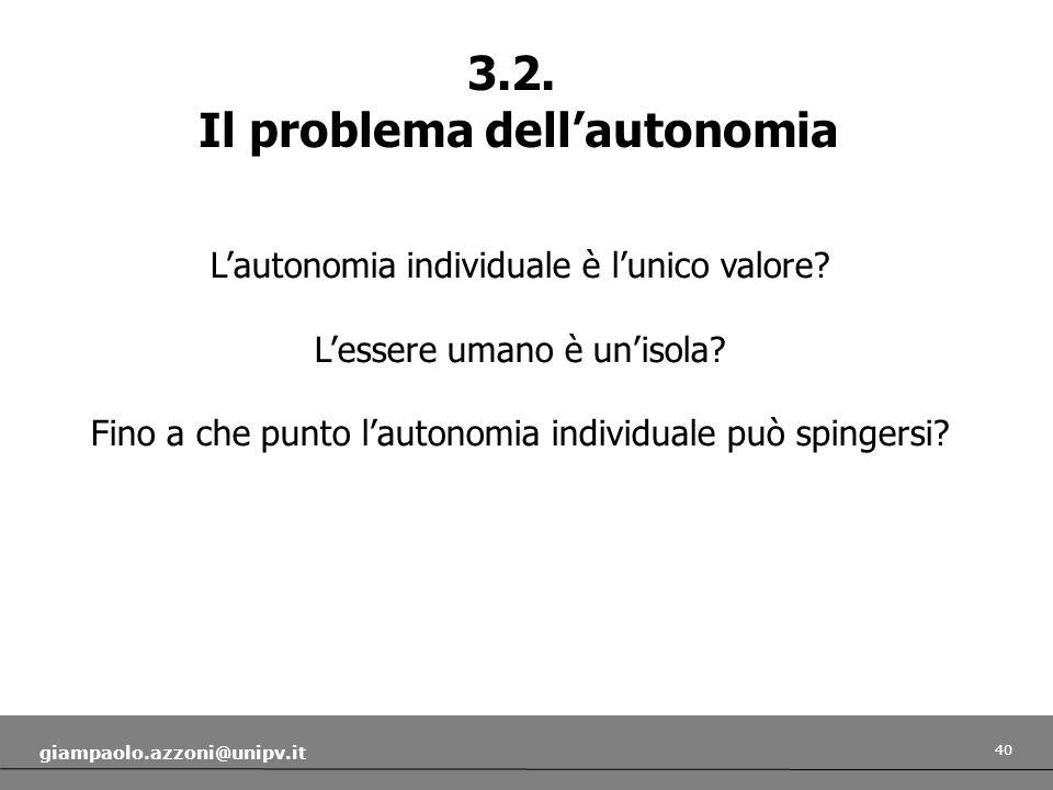 40 giampaolo.azzoni@unipv.it 3.2. Il problema dellautonomia Lautonomia individuale è lunico valore? Lessere umano è unisola? Fino a che punto lautonom