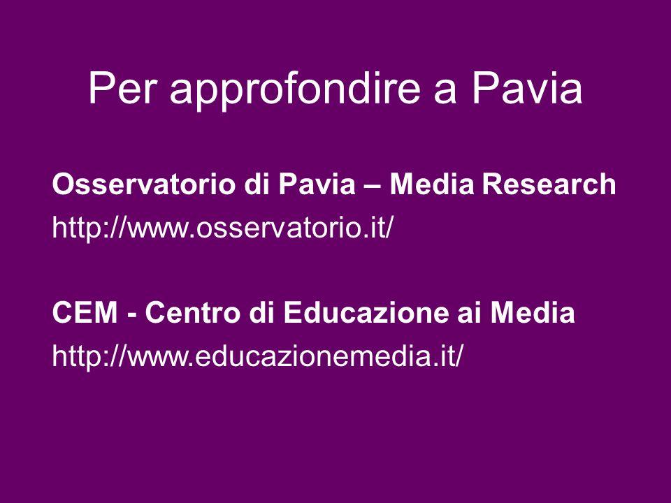 Per approfondire a Pavia Osservatorio di Pavia – Media Research http://www.osservatorio.it/ CEM - Centro di Educazione ai Media http://www.educazionem