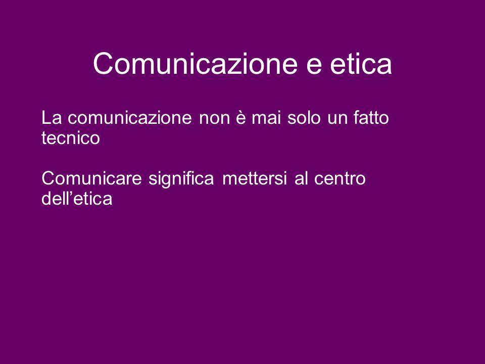 Comunicazione e etica La comunicazione non è mai solo un fatto tecnico Comunicare significa mettersi al centro delletica