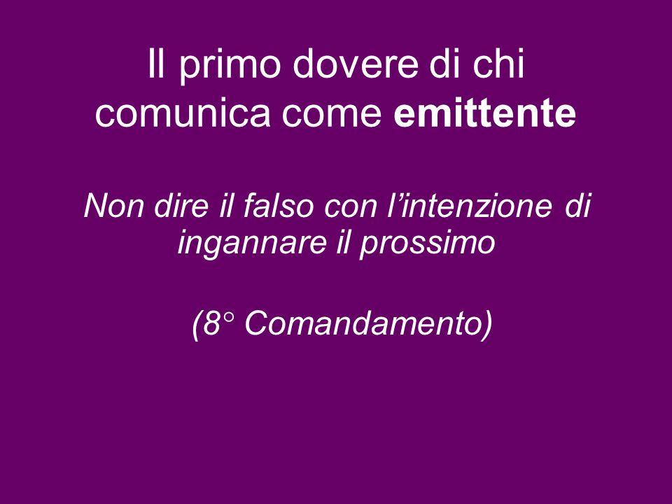 Il primo dovere di chi comunica come emittente Non dire il falso con lintenzione di ingannare il prossimo (8° Comandamento)