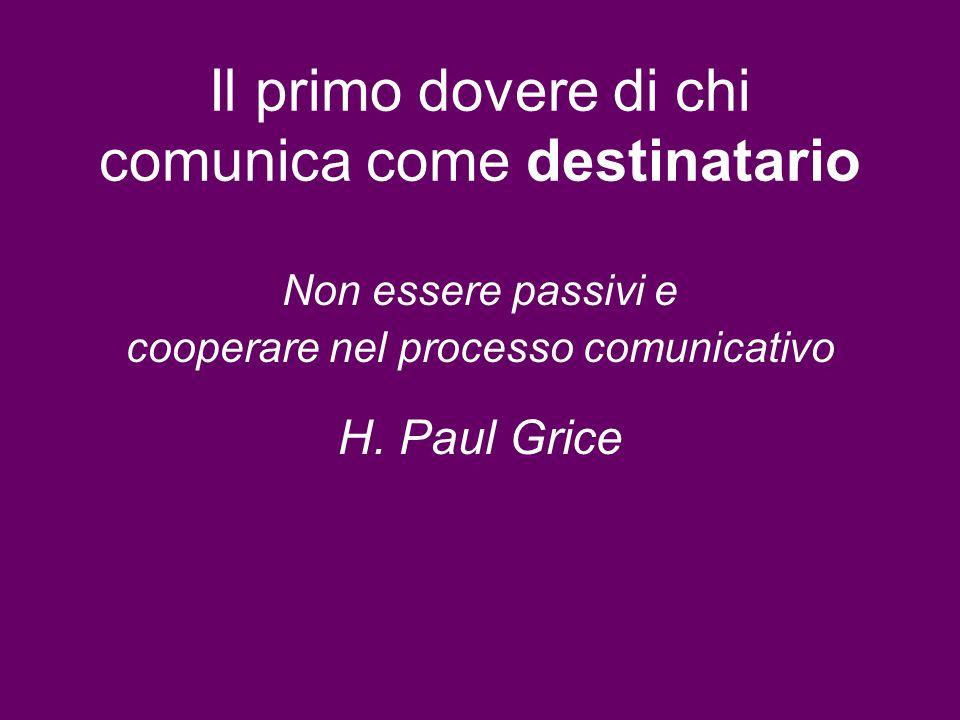 Il primo dovere di chi comunica come destinatario Non essere passivi e cooperare nel processo comunicativo H. Paul Grice