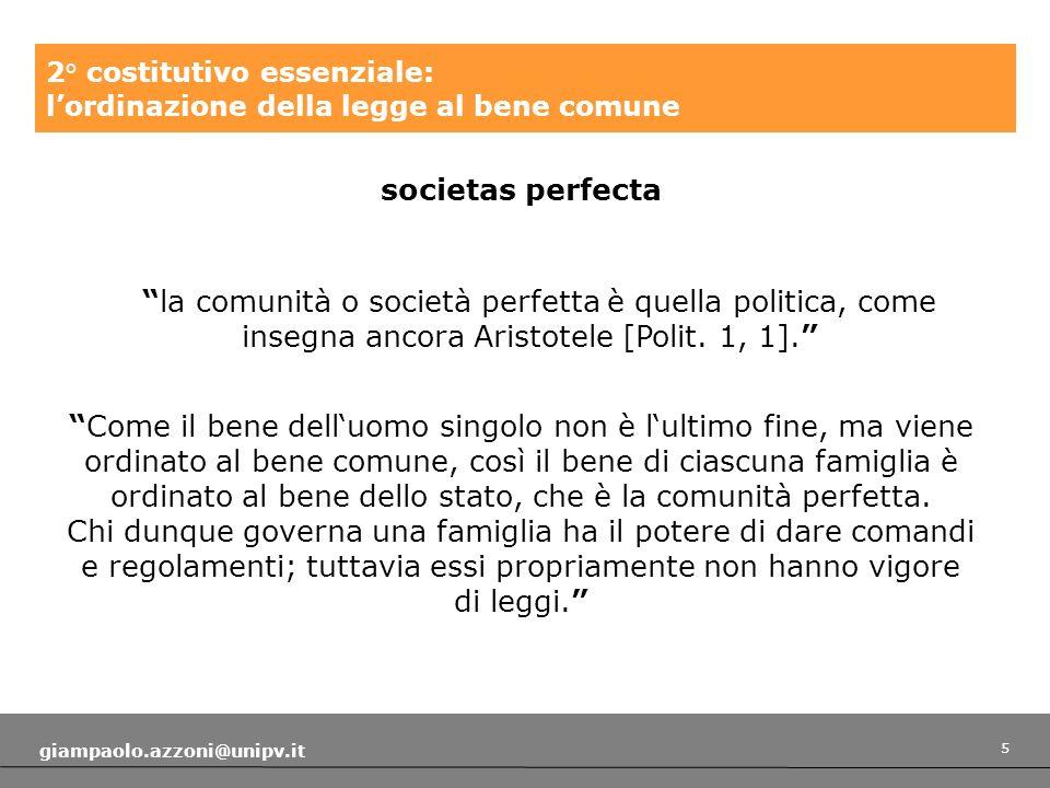 5 giampaolo.azzoni@unipv.it 2° costitutivo essenziale: lordinazione della legge al bene comune societas perfecta la comunità o società perfetta è quella politica, come insegna ancora Aristotele [Polit.