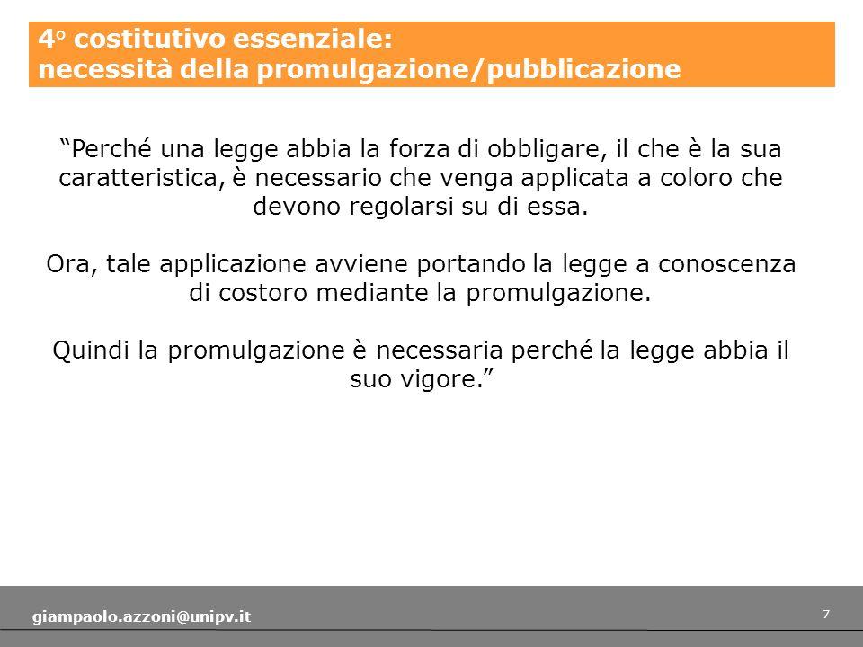 7 giampaolo.azzoni@unipv.it 4° costitutivo essenziale: necessità della promulgazione/pubblicazione Perché una legge abbia la forza di obbligare, il che è la sua caratteristica, è necessario che venga applicata a coloro che devono regolarsi su di essa.