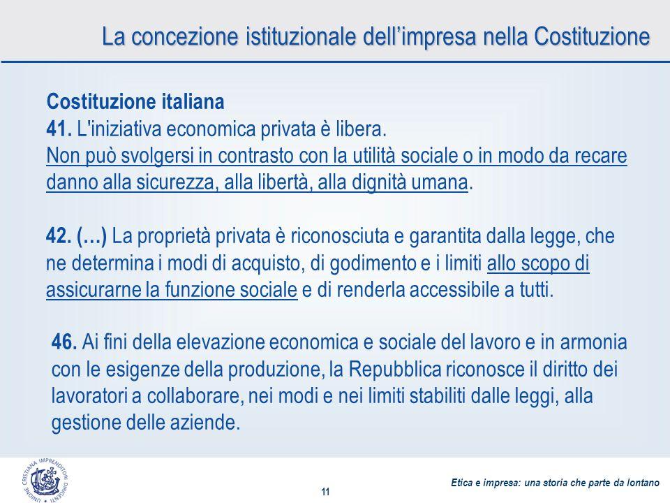 Etica e impresa: una storia che parte da lontano 11 La concezione istituzionale dellimpresa nella Costituzione Costituzione italiana 41.