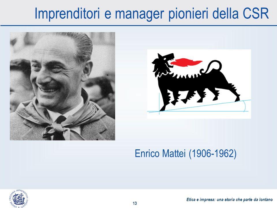 Etica e impresa: una storia che parte da lontano 13 Imprenditori e manager pionieri della CSR Enrico Mattei (1906-1962)