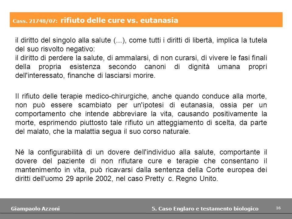 16 Giampaolo Azzoni 5. Caso Englaro e testamento biologico Cass. 21748/07: rifiuto delle cure vs. eutanasia il diritto del singolo alla salute (...),
