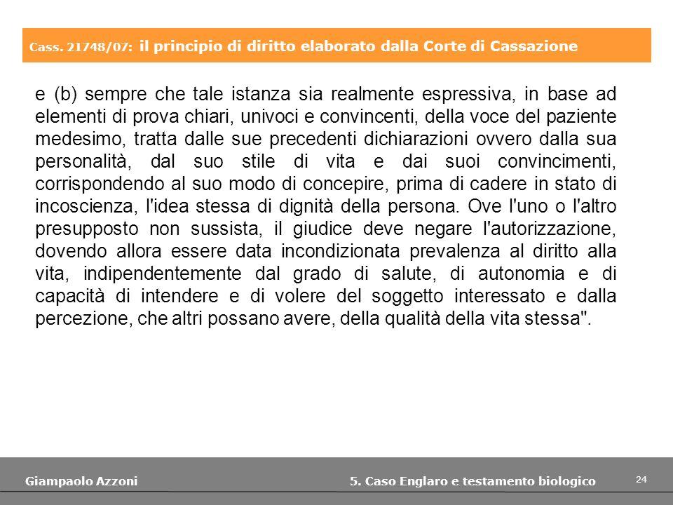 24 Giampaolo Azzoni 5. Caso Englaro e testamento biologico Cass. 21748/07: il principio di diritto elaborato dalla Corte di Cassazione e (b) sempre ch