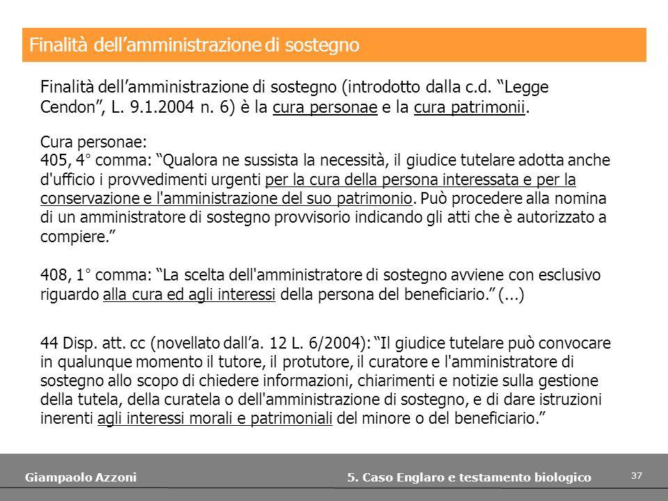 37 Giampaolo Azzoni 5. Caso Englaro e testamento biologico Finalità dellamministrazione di sostegno Finalità dellamministrazione di sostegno (introdot
