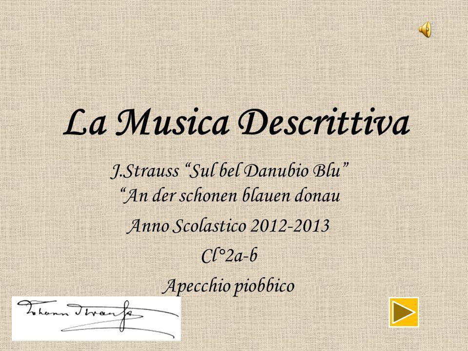 La Musica Descrittiva J.Strauss Sul bel Danubio Blu An der schonen blauen donau Anno Scolastico 2012-2013 Cl°2a-b Apecchio piobbico