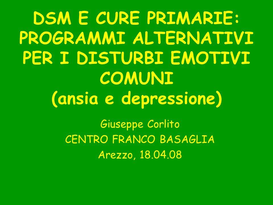 DSM E CURE PRIMARIE: PROGRAMMI ALTERNATIVI PER I DISTURBI EMOTIVI COMUNI (ansia e depressione) Giuseppe Corlito CENTRO FRANCO BASAGLIA Arezzo, 18.04.0