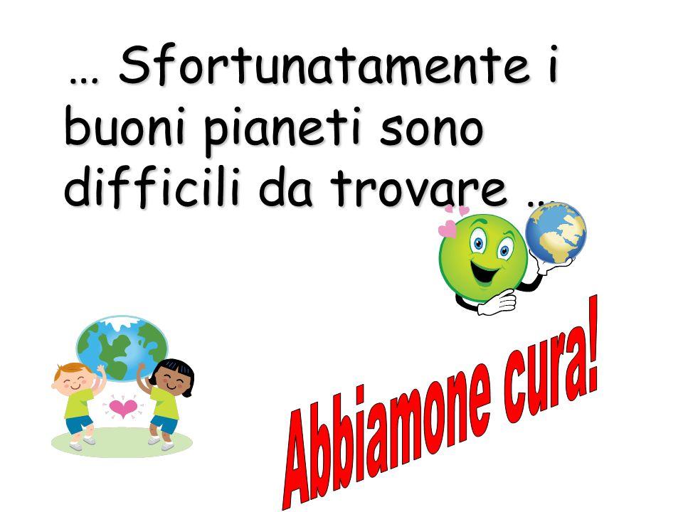 … Sfortunatamente i buoni pianeti sono difficili da trovare … … Sfortunatamente i buoni pianeti sono difficili da trovare …