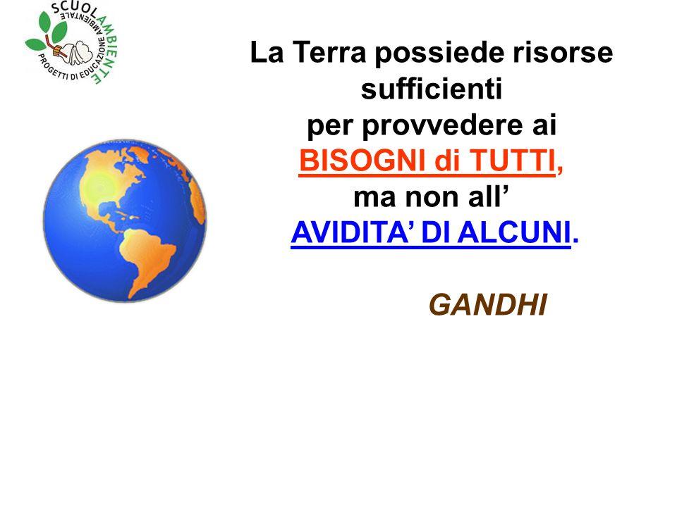 La Terra possiede risorse sufficienti per provvedere ai BISOGNI di TUTTI, ma non all AVIDITA DI ALCUNI.