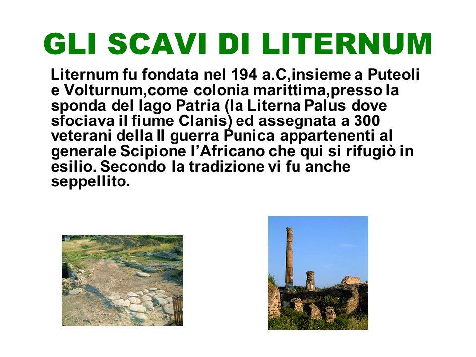 GLI SCAVI DI LITERNUM Liternum fu fondata nel 194 a.C,insieme a Puteoli e Volturnum,come colonia marittima,presso la sponda del lago Patria (la Literna Palus dove sfociava il fiume Clanis) ed assegnata a 300 veterani della II guerra Punica appartenenti al generale Scipione lAfricano che qui si rifugiò in esilio.