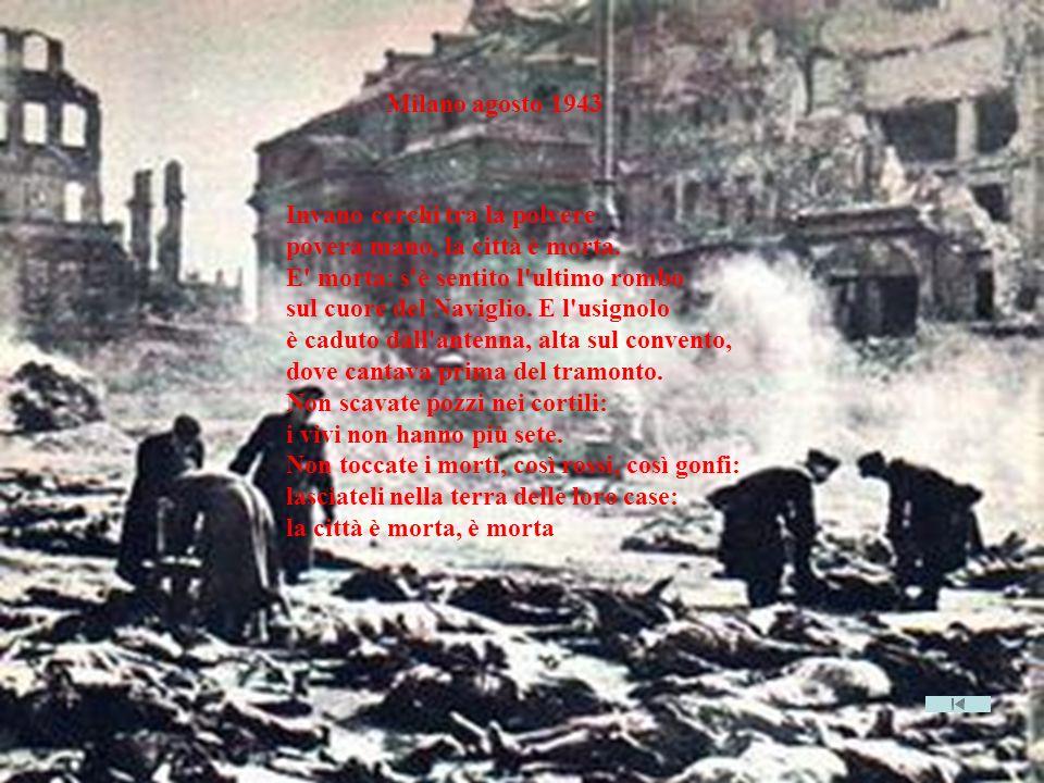 Milano agosto 1943 Invano cerchi tra la polvere povera mano, la città è morta. E' morta: s'è sentito l'ultimo rombo sul cuore del Naviglio. E l'usigno