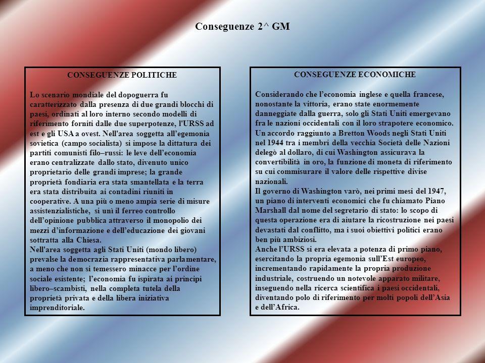 Conseguenze 2^ GM CONSEGUENZE POLITICHE Lo scenario mondiale del dopoguerra fu caratterizzato dalla presenza di due grandi blocchi di paesi, ordinati