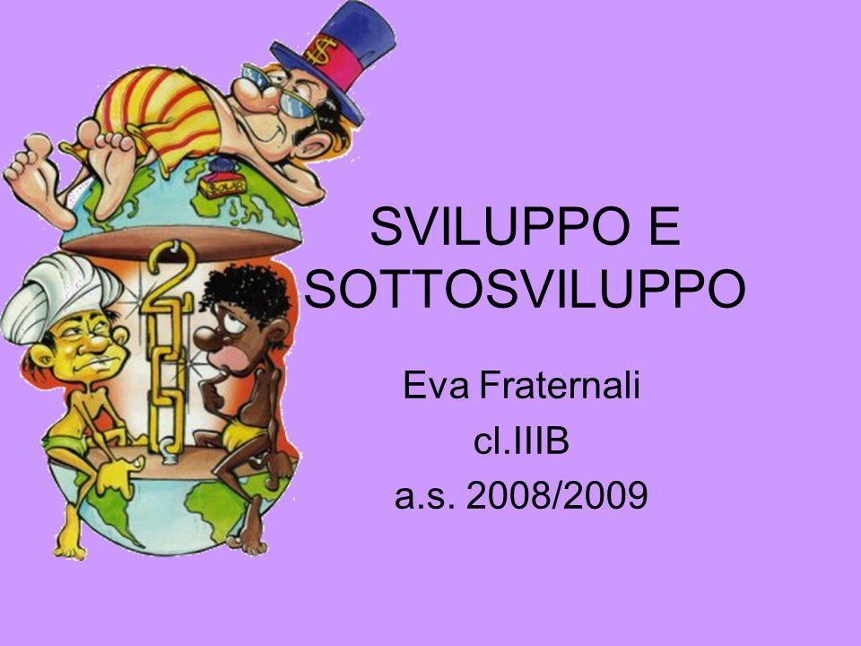 SVILUPPO E SOTTOSVILUPPO Eva Fraternali cl.IIIB a.s. 2008/2009