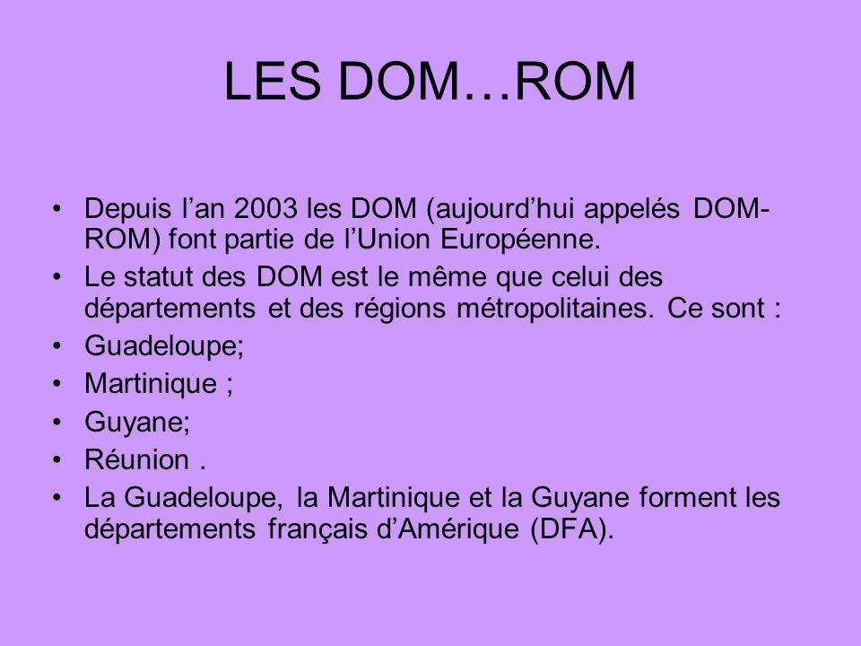 LES DOM…ROM Depuis lan 2003 les DOM (aujourdhui appelés DOM- ROM) font partie de lUnion Européenne. Le statut des DOM est le même que celui des départ